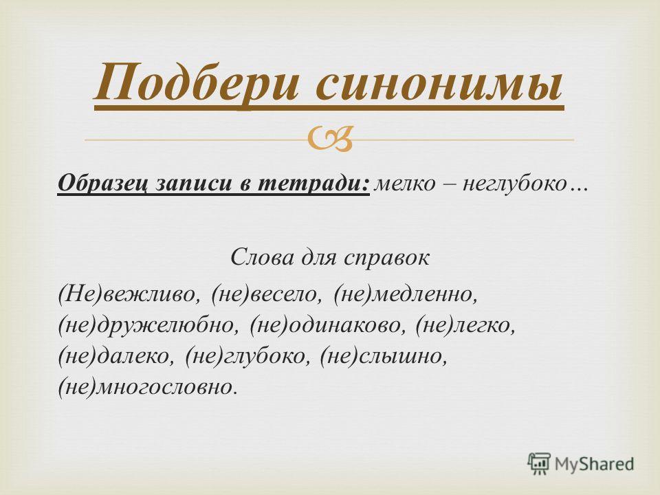 Образец записи в тетради : мелко – неглубоко … Слова для справок ( Не ) вежливо, ( не ) весело, ( не ) медленно, ( не ) дружелюбно, ( не ) одинаково, ( не ) легко, ( не ) далеко, ( не ) глубоко, ( не ) слышно, ( не ) многословно. Подбери синонимы