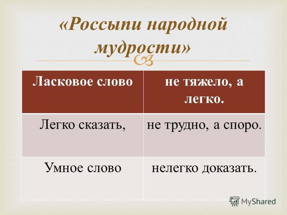 Ласковое слово не тяжело, а легко. Легко сказать, не трудно, а споро. Умное слово нелегко доказать. « Россыпи народной мудрости »