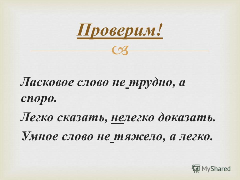 Ласковое слово не трудно, а споро. Легко сказать, нелегко доказать. Умное слово не тяжело, а легко. Проверим !