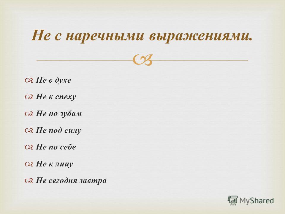 Не в духе Не к спеху Не по зубам Не под силу Не по себе Не к лицу Не сегодня завтра Не с наречными выражениями.