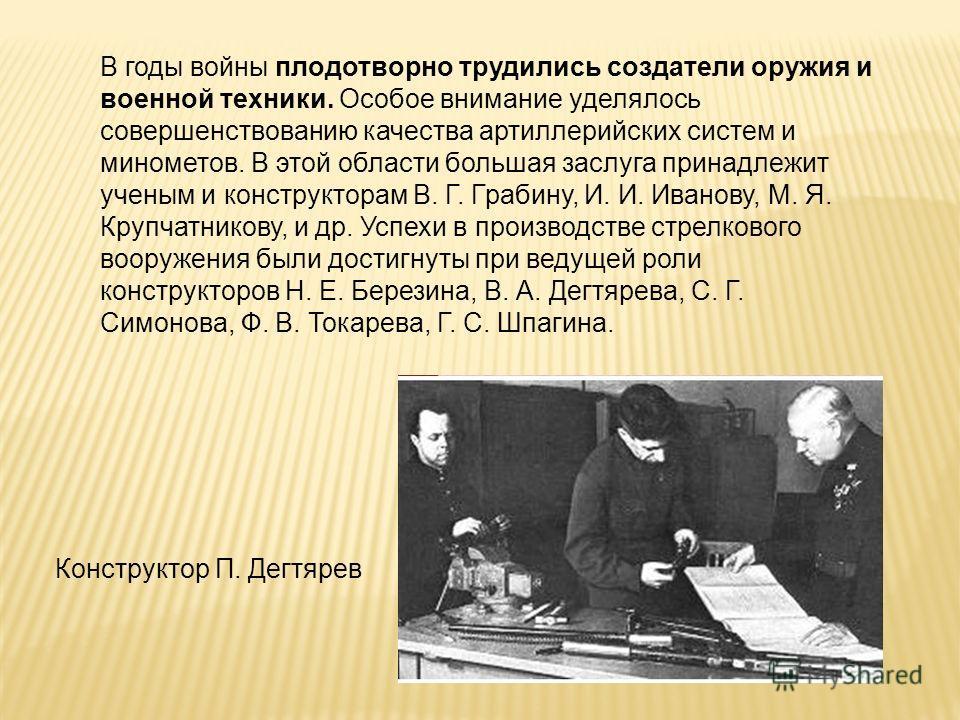 Конструктор П. Дегтярев В годы войны плодотворно трудились создатели оружия и военной техники. Особое внимание уделялось совершенствованию качества артиллерийских систем и минометов. В этой области большая заслуга принадлежит ученым и конструкторам В