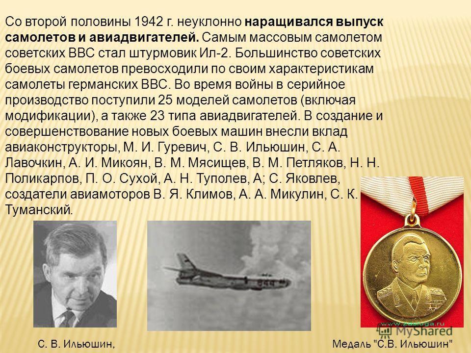 Со второй половины 1942 г. неуклонно наращивался выпуск самолетов и авиадвигателей. Самым массовым самолетом советских ВВС стал штурмовик Ил-2. Большинство советских боевых самолетов превосходили по своим характеристикам самолеты германских ВВС. Во в