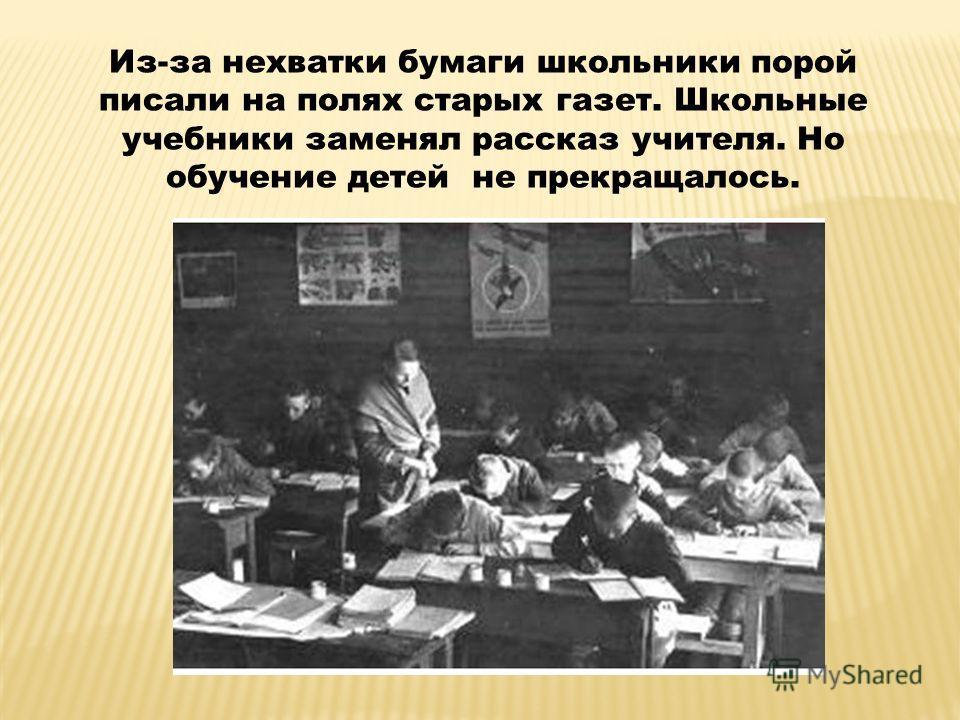 Из-за нехватки бумаги школьники порой писали на полях старых газет. Школьные учебники заменял рассказ учителя. Но обучение детей не прекращалось.