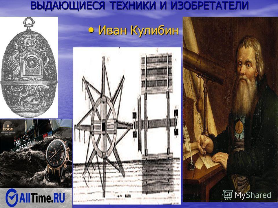 ВЫДАЮЩИЕСЯ ТЕХНИКИ И ИЗОБРЕТАТЕЛИ Иван Кулибин Иван Кулибин