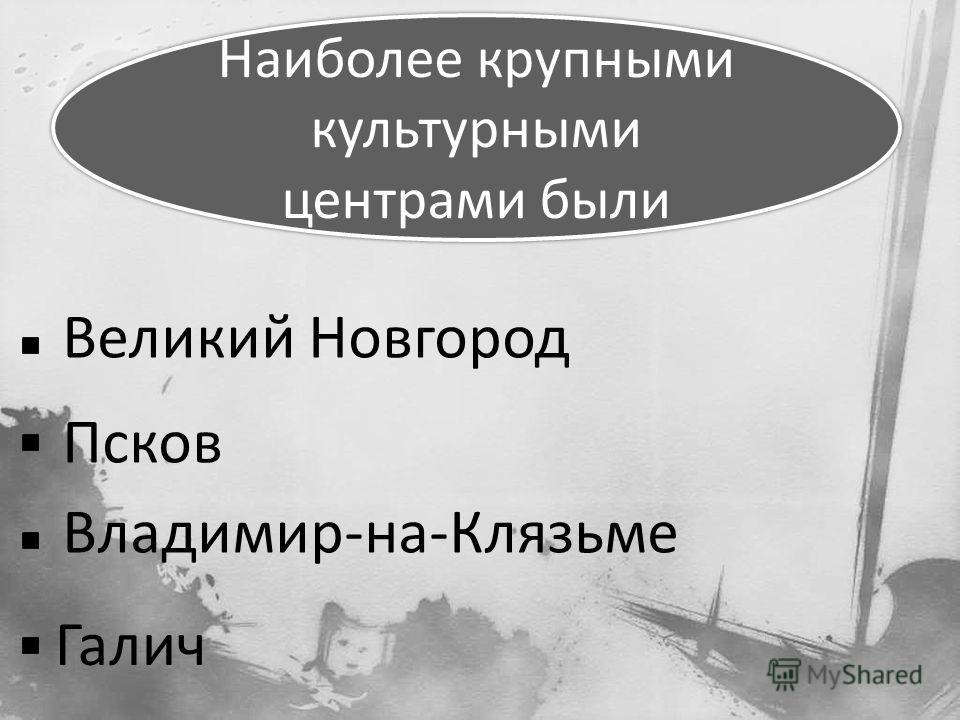 Наиболее крупными культурными центрами были Великий Новгород Псков Владимир-на-Клязьме Галич