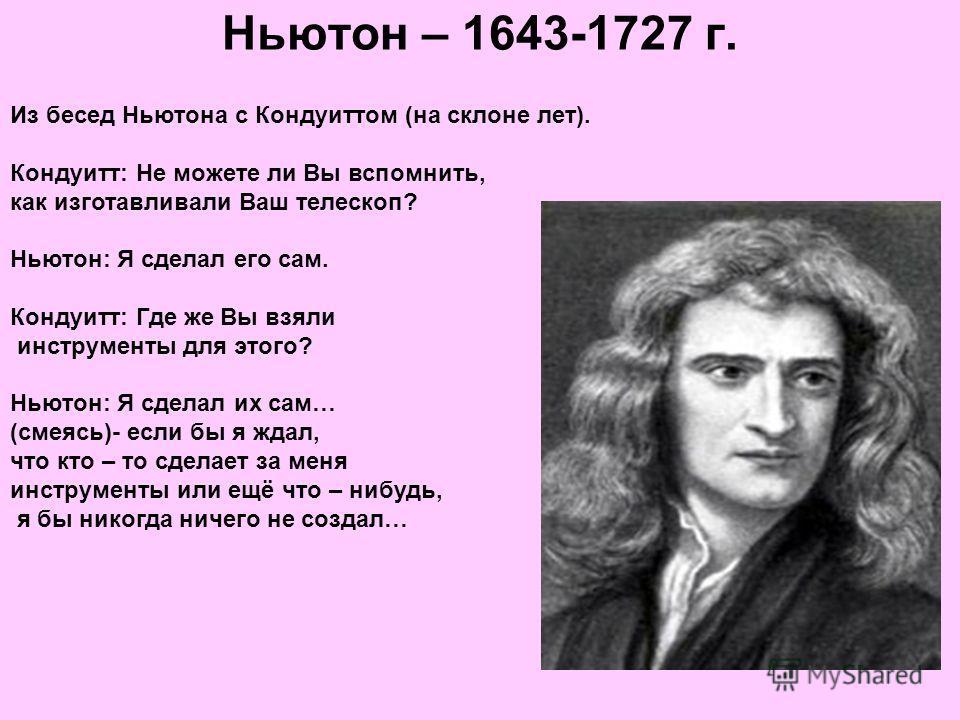 Ньютон – 1643-1727 г. Из бесед Ньютона с Кондуиттом (на склоне лет). Кондуитт: Не можете ли Вы вспомнить, как изготавливали Ваш телескоп? Ньютон: Я сделал его сам. Кондуитт: Где же Вы взяли инструменты для этого? Ньютон: Я сделал их сам… (смеясь)- ес