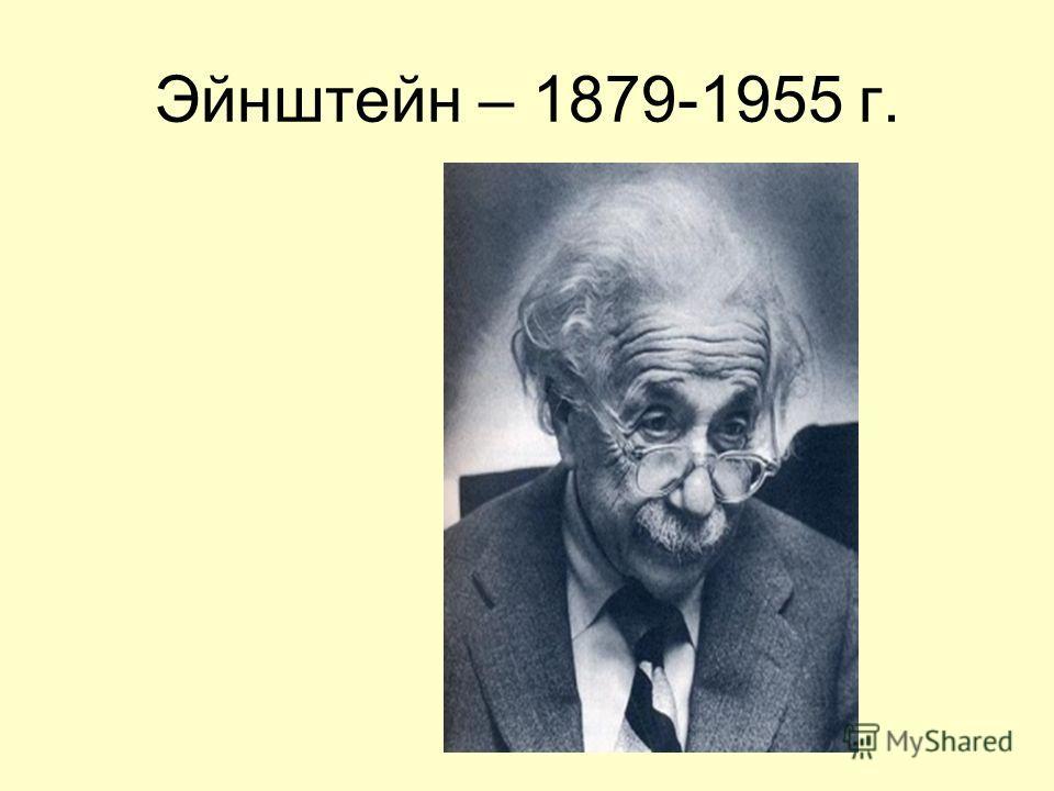 Эйнштейн – 1879-1955 г.