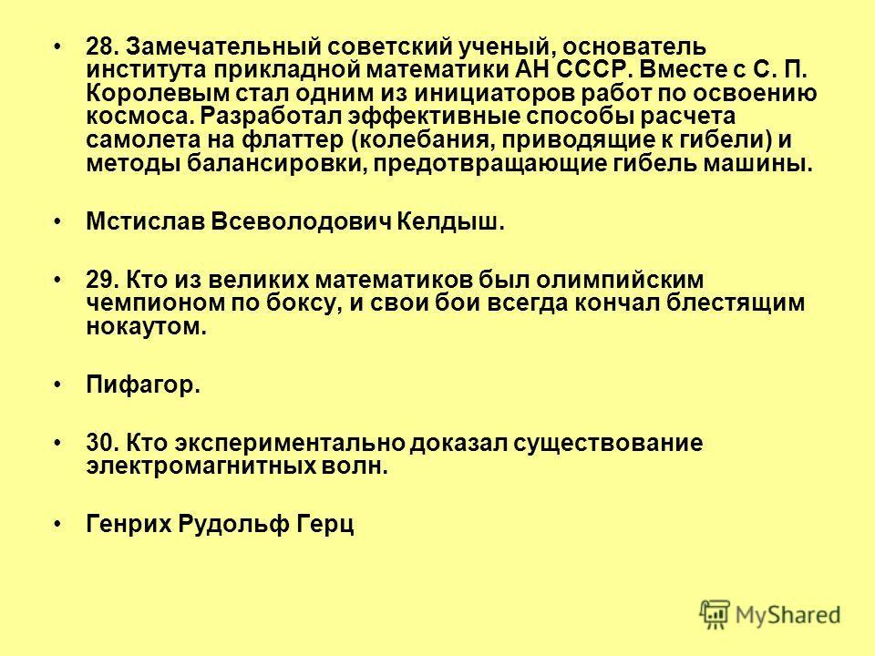 28. Замечательный советский ученый, основатель института прикладной математики АН СССР. Вместе с С. П. Королевым стал одним из инициаторов работ по освоению космоса. Разработал эффективные способы расчета самолета на флаттер (колебания, приводящие к