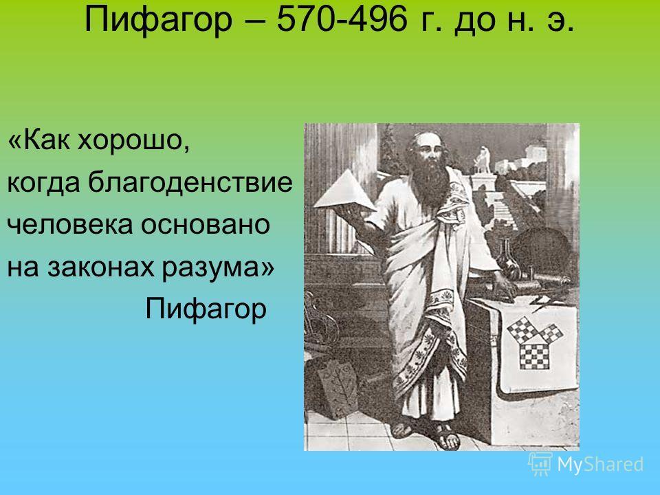 Пифагор – 570-496 г. до н. э. «Как хорошо, когда благоденствие человека основано на законах разума» Пифагор