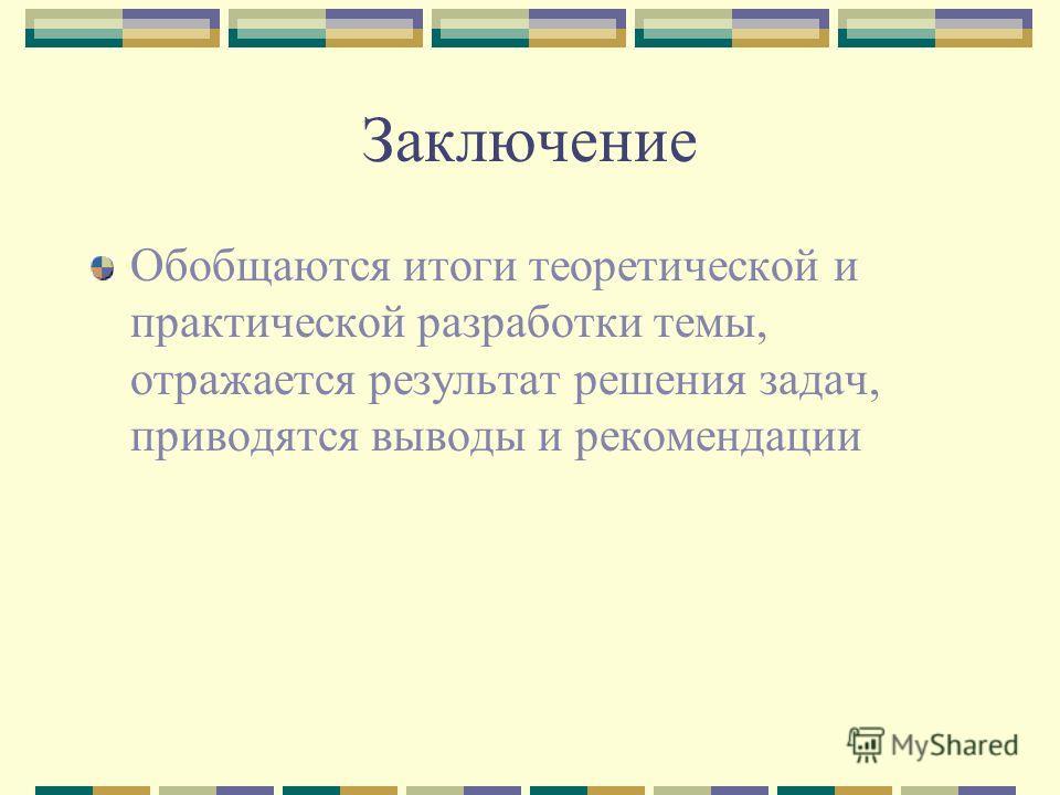 Заключение Обобщаются итоги теоретической и практической разработки темы, отражается результат решения задач, приводятся выводы и рекомендации