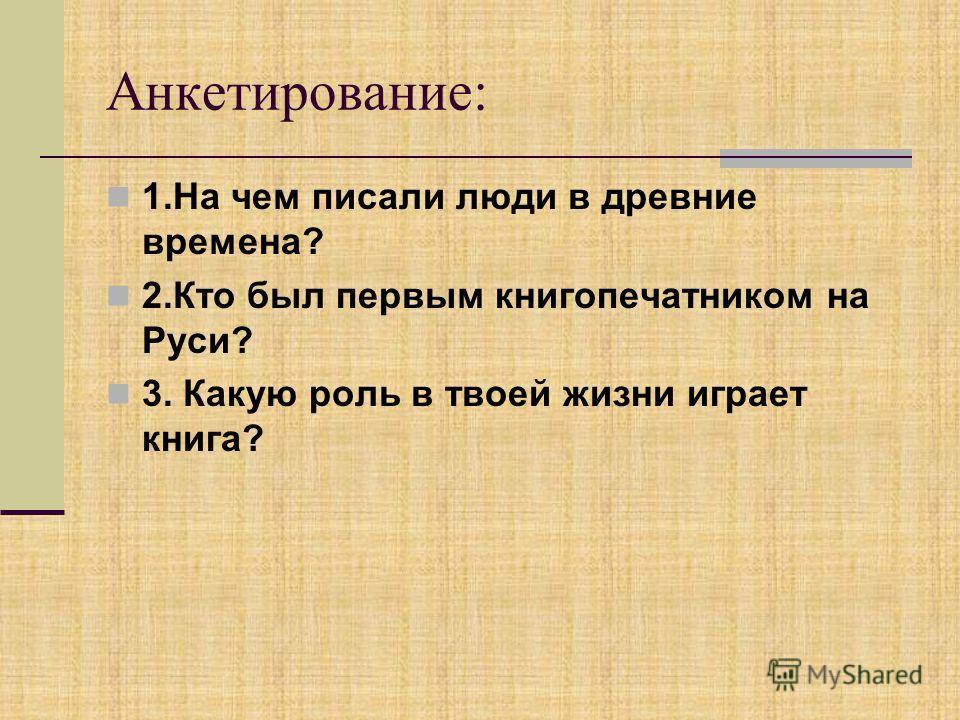 Анкетирование: 1. На чем писали люди в древние времена? 2. Кто был первым книгопечатником на Руси? 3. Какую роль в твоей жизни играет книга?