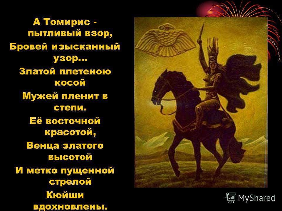 А Томирис - пытливый взор, Бровей изысканный узор… Златой плетеною косой Мужей пленит в степи. Её восточной красотой, Венца златого высотой И метко пущенной стрелой Кюйши вдохновлены.