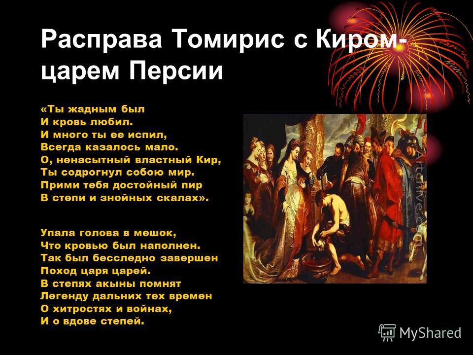 Расправа Томирис с Киром- царем Персии «Ты жадным был И кровь любил. И много ты ее испил, Всегда казалось мало. О, ненасытный властный Кир, Ты со дрогнул собою мир. Прими тебя достойный пир В степи и знойных скалах». Упала голова в мешок, Что кровью
