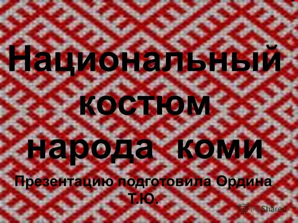 Национальный костюм народа коми Презентацию подготовила Ордина Т.Ю.