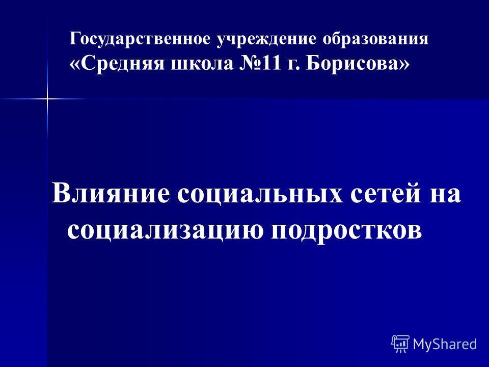 Государственное учреждение образования «Средняя школа 11 г. Борисова» Влияние социальных сетей на социализацию подростков