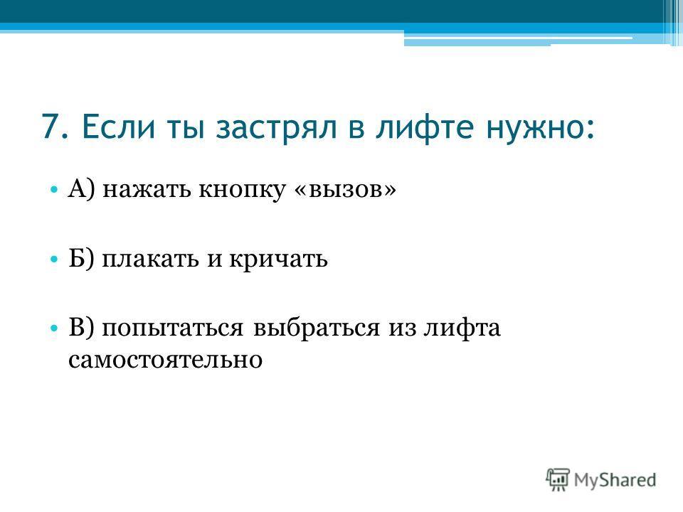 7. Если ты застрял в лифте нужно: А) нажать кнопку «вызов» Б) плакать и кричать В) попытаться выбраться из лифта самостоятельно
