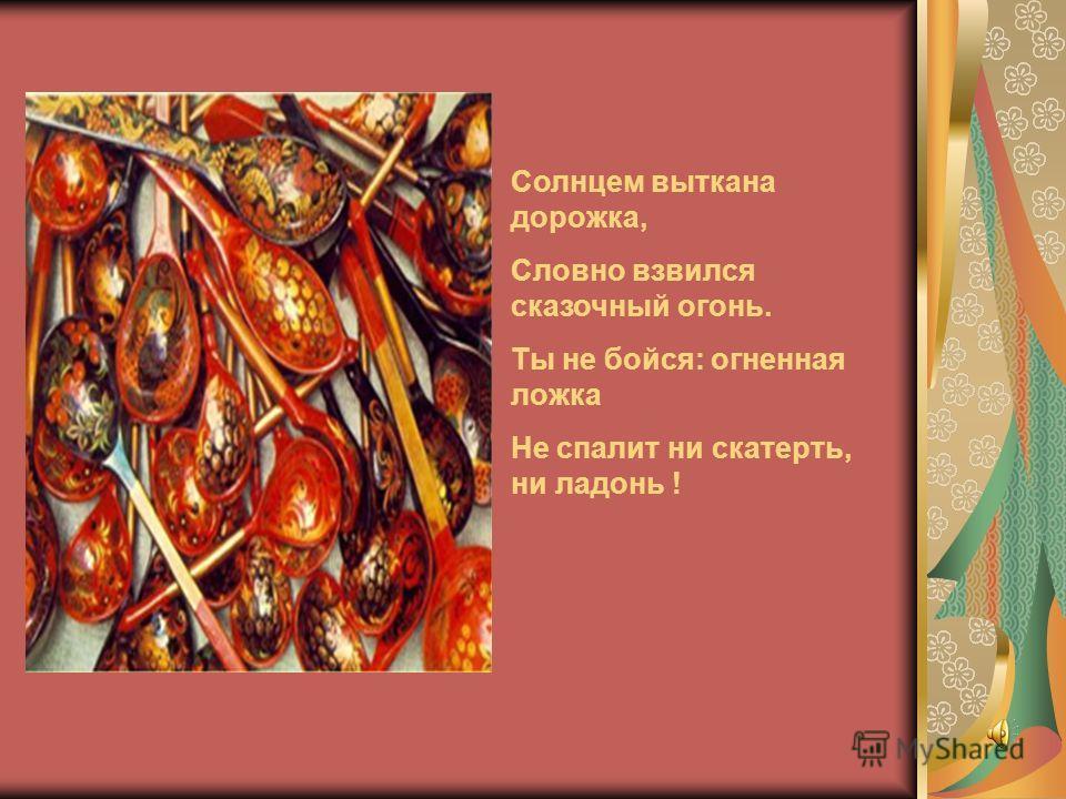 ,,,,,,,,,,,,,,,,,,,,,,,,,,,,,,,,,,,,,,,,,,,,,,,,,,,,,,,,,,,,,,,,,,,,,,,,,,,,,,,,,,,,,,,,,,,,,,,, Солнцем выткана дорожка, Словно взвился сказочный огонь. Ты не бойся: огненная ложка Не спалит ни скатерть, ни ладонь !