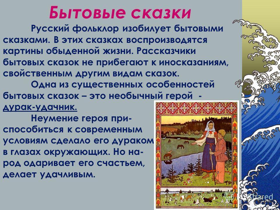 Бытовые сказки Русский фольклор изобилует бытовыми сказками. В этих сказках воспроизводятся картины обыденной жизни. Рассказчики бытовых сказок не прибегают к иносказаниям, свойственным другим видам сказок. Одна из существенных особенностей бытовых с