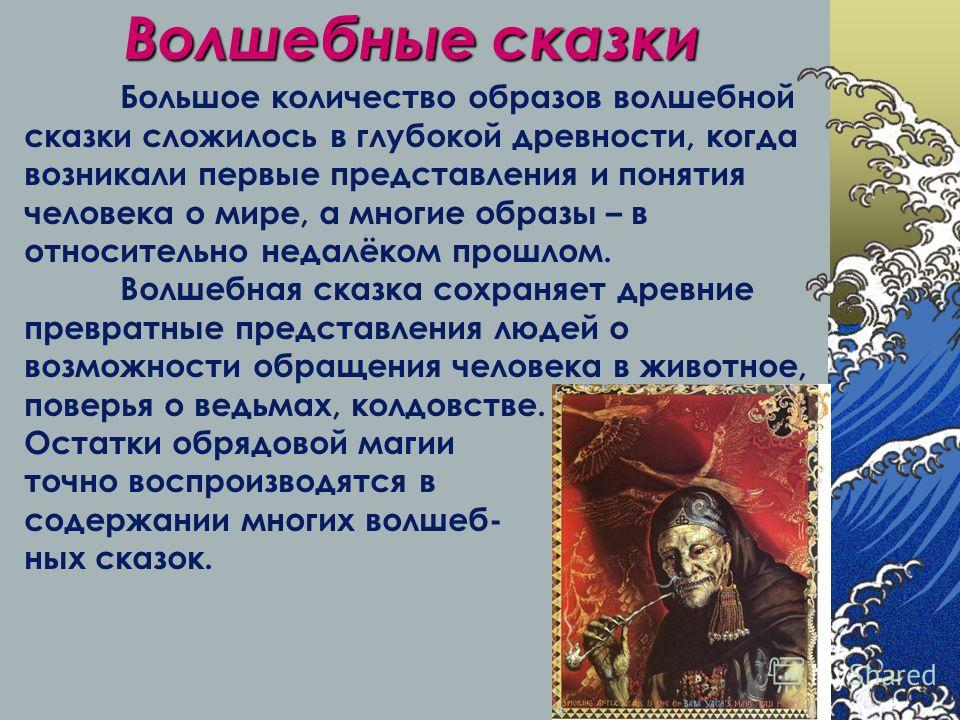 Волшебные сказки Большое количество образов волшебной сказки сложилось в глубокой древности, когда возникали первые представления и понятия человека о мире, а многие образы – в относительно недалёком прошлом. Волшебная сказка сохраняет древние превра