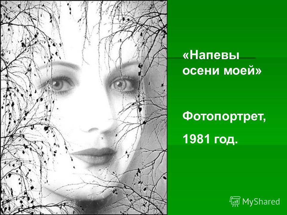 , «Напевы осени моей» Фотопортрет, 1981 год.