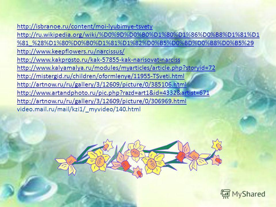 http://isbranoe.ru/content/moi-lyubimye-tsvety http://ru.wikipedia.org/wiki/%D0%9D%D0%B0%D1%80%D1%86%D0%B8%D1%81%D1 %81_%28%D1%80%D0%B0%D1%81%D1%82%D0%B5%D0%BD%D0%B8%D0%B5%29 http://www.keepflowers.ru/narcissus/ http://www.kakprosto.ru/kak-57855-kak-