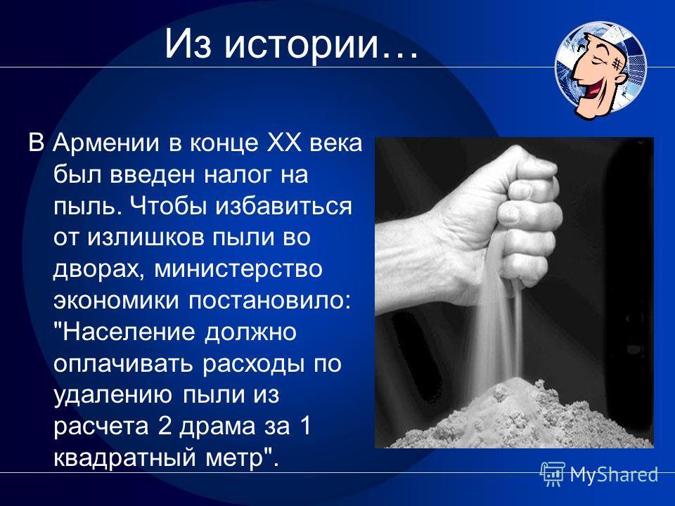 Из истории… В Армении в конце XX века был введен налог на пыль. Чтобы избавиться от излишков пыли во дворах, министерство экономики постановило: Население должно оплачивать расходы по удалению пыли из расчета 2 драма за 1 квадратный метр.