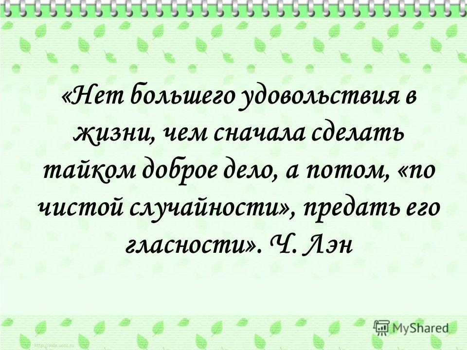 «Нет большего удовольствия в жизни, чем сначала сделать тайком доброе дело, а потом, «по чистой случайности», предать его гласности». Ч. Лэн
