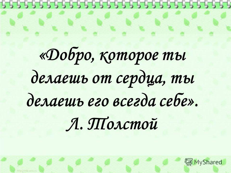 «Добро, которое ты делаешь от сердца, ты делаешь его всегда себе». Л. Толстой