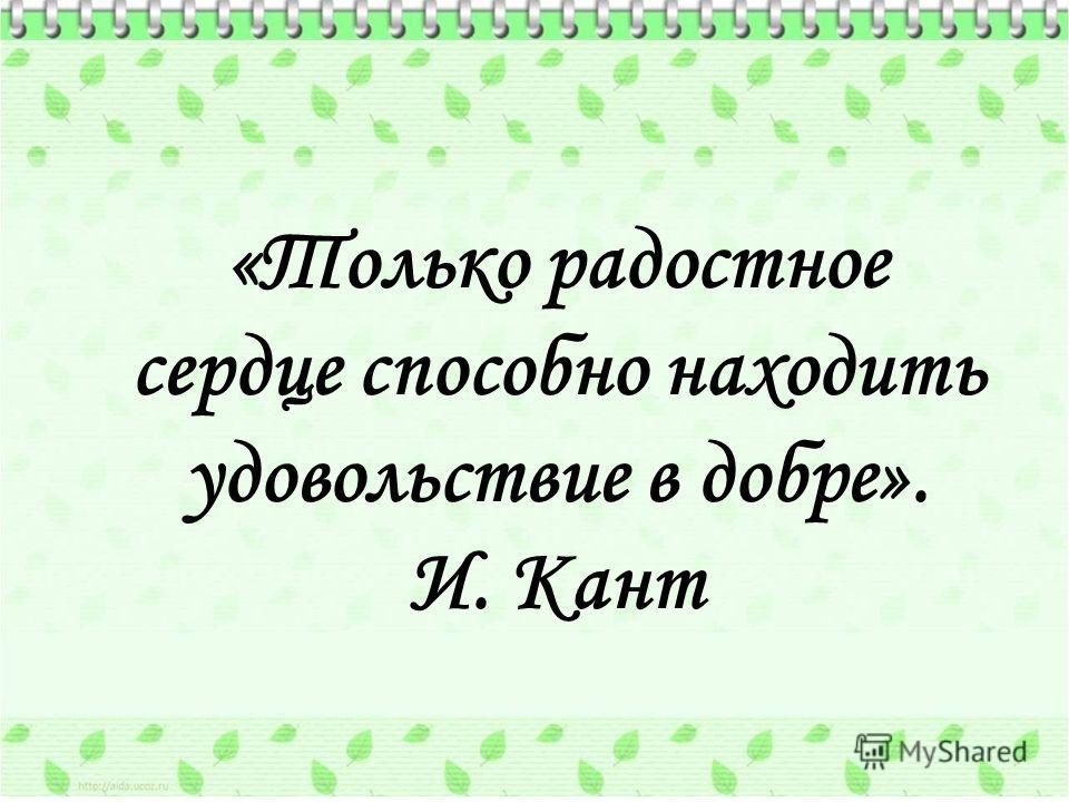 «Только радостное сердце способно находить удовольствие в добре». И. Кант