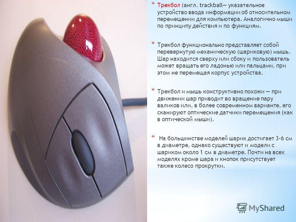 * Трекбол (англ. trackball указательное устройство ввода информации об относительном перемещении для компьютера. Аналогично мыши по принципу действия и по функциям. * Трекбол функционально представляет собой перевернутую механическую (шариковую) мышь
