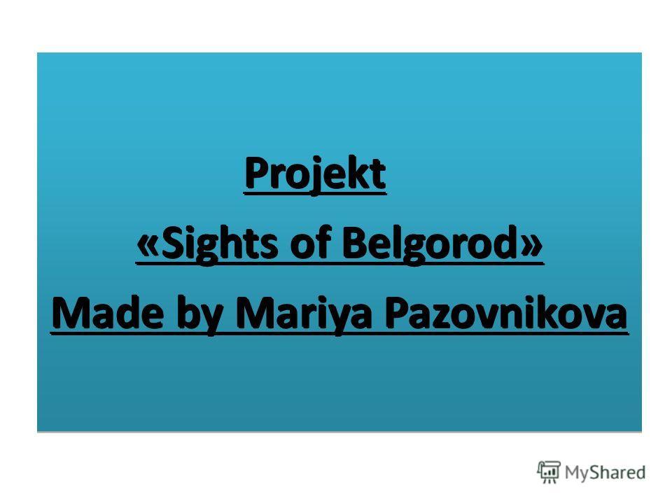 Projekt «Sights of Belgorod» Made by Mariya Pazovnikova Projekt «Sights of Belgorod» Made by Mariya Pazovnikova