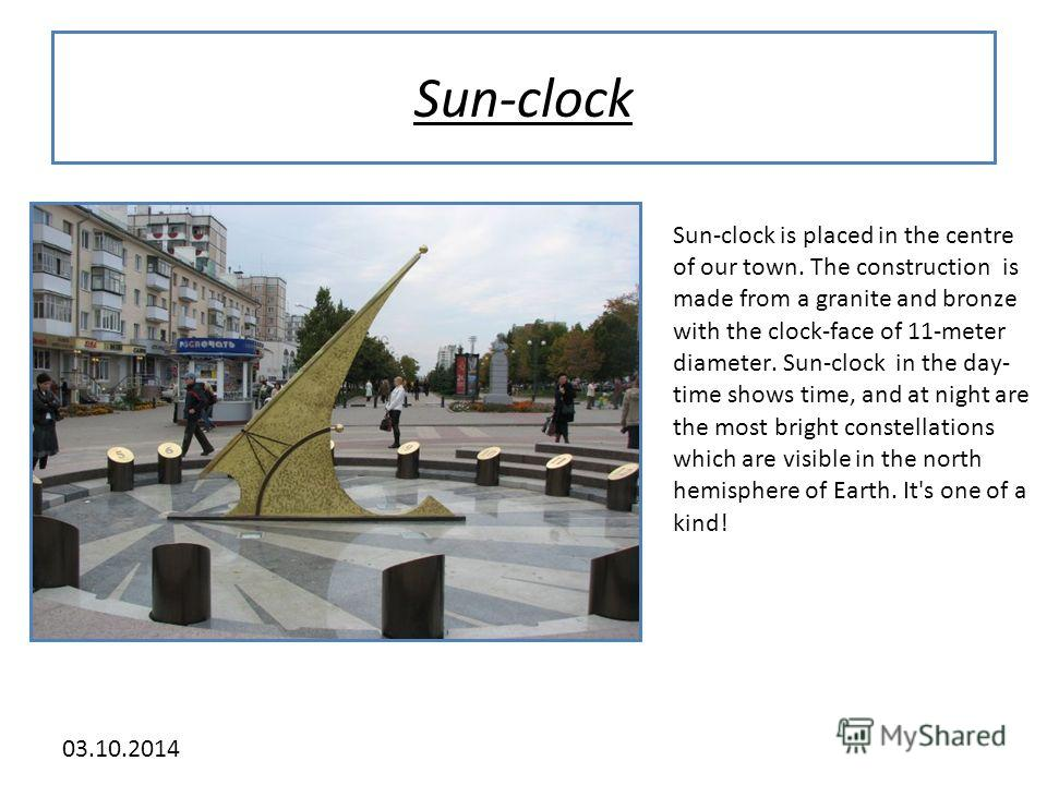 03.10.2014 Sun-clock Sun-clock is placed in the centre of our town. The construction is made from a granite and bronze with the clock-face of 11-meter diameter. Sun-clock in the day- time shows time, and at night are the most bright constellations wh