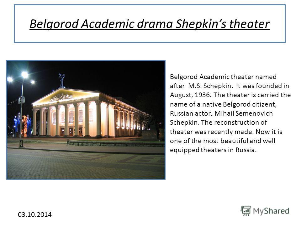 03.10.2014 Belgorod Academic drama Shepkins theater Belgorod Academic theater named after M.S. Schepkin. It was founded in August, 1936. The theater is carried the name of a native Belgorod citizent, Russian actor, Mihail Semenovich Schepkin. The rec