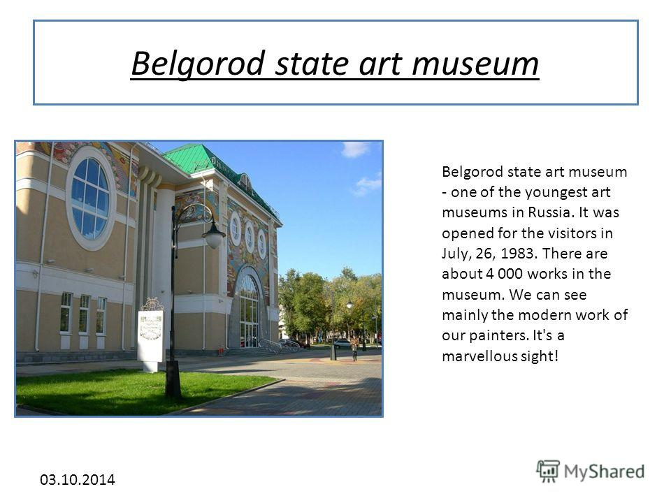 03.10.2014 Belgorod state art museum Belgorod state art museum - one of the youngest art museums in Russia. It was opened for the visitors in July, 26, 1983. There are about 4 000 works in the museum. We can see mainly the modern work of our painters