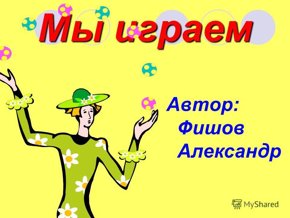 Мы играем Автор: Фишов Александр
