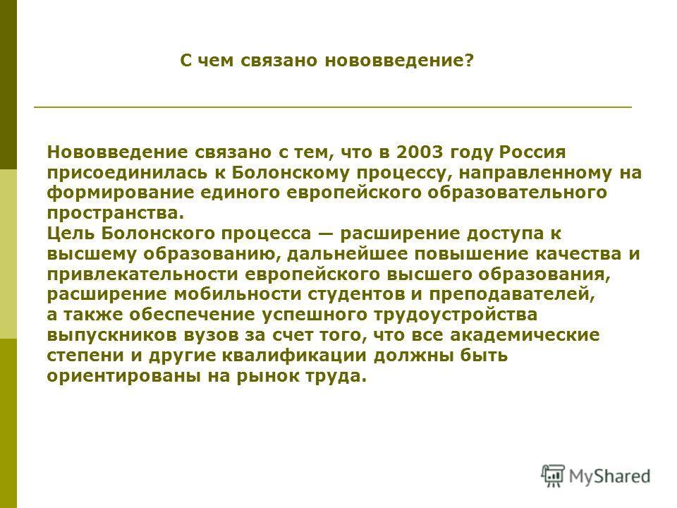 С чем связано нововведение? Нововведение связано с тем, что в 2003 году Россия присоединилась к Болонскому процессу, направленному на формирование единого европейского образовательного пространства. Цель Болонского процесса расширение доступа к высше