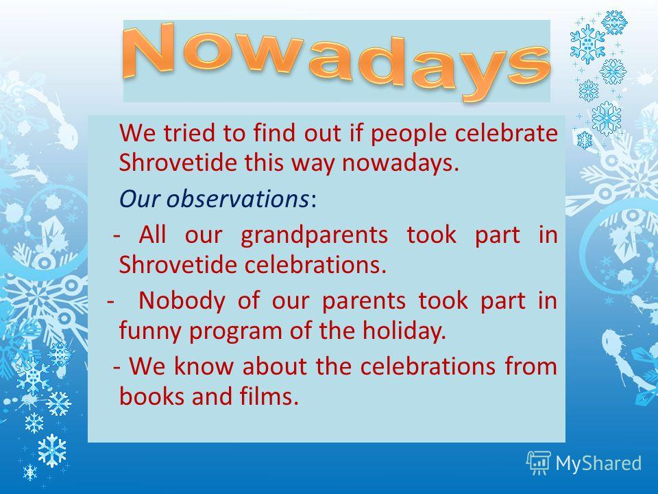 We tried to find out if people celebrate Shrovetide this way nowadays. Our observations: - All our grandparents took part in Shrovetide celebrations. - Nobody of our parents took part in funny program of the holiday. - We know about the celebrations