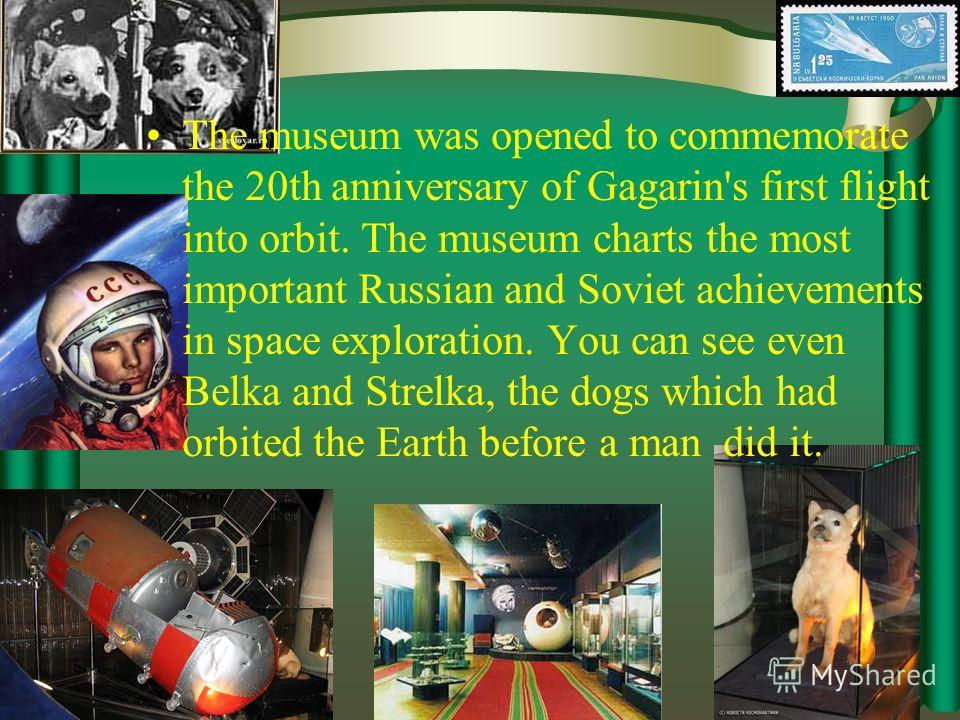 Memorial Museum of Cosmonautics The Cosmonautics Museum traces the history of Russian rocketry and space exploration from the 1920s to the present day. The museum is housed in the base of the impressive monument To the Conquerors of Space, an enormou