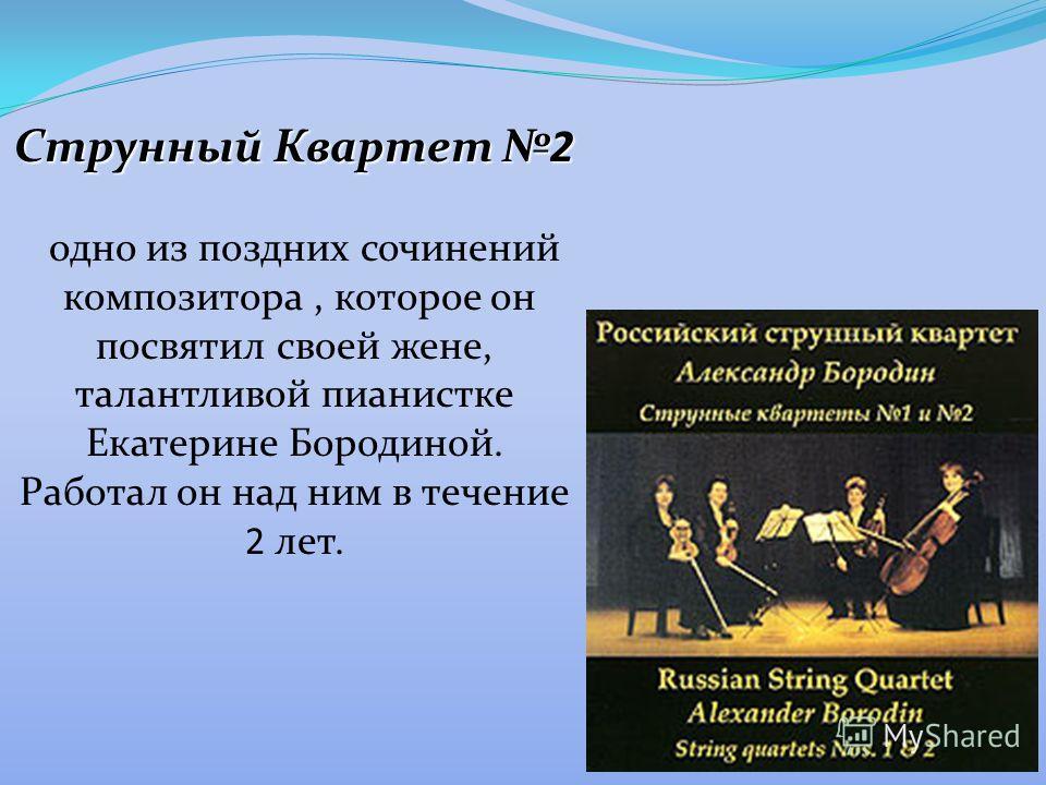 Струнный Квартет 2 одно из поздних сочинений композитора, которое он посвятил своей жене, талантливой пианистке Екатерине Бородиной. Работал он над ним в течение 2 лет.