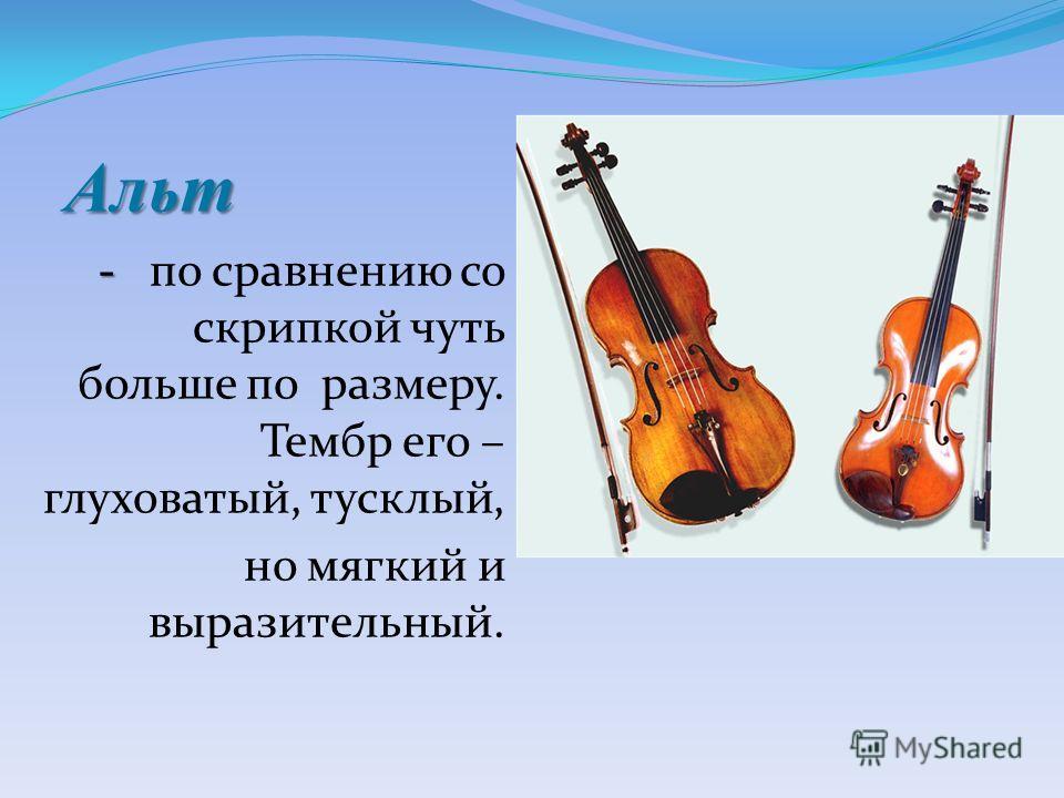 Альт - по сравнению со скрипкой чуть больше по размеру. Тембр его – глуховатый, тусклый, но мягкий и выразительный.