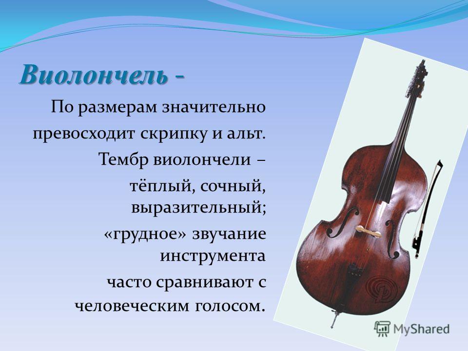 В иолончель - По размерам значительно превосходит скрипку и альт. Тембр виолончели – тёплый, сочный, выразительный; «грудное» звучание инструмента часто сравнивают с человеческим голосом.