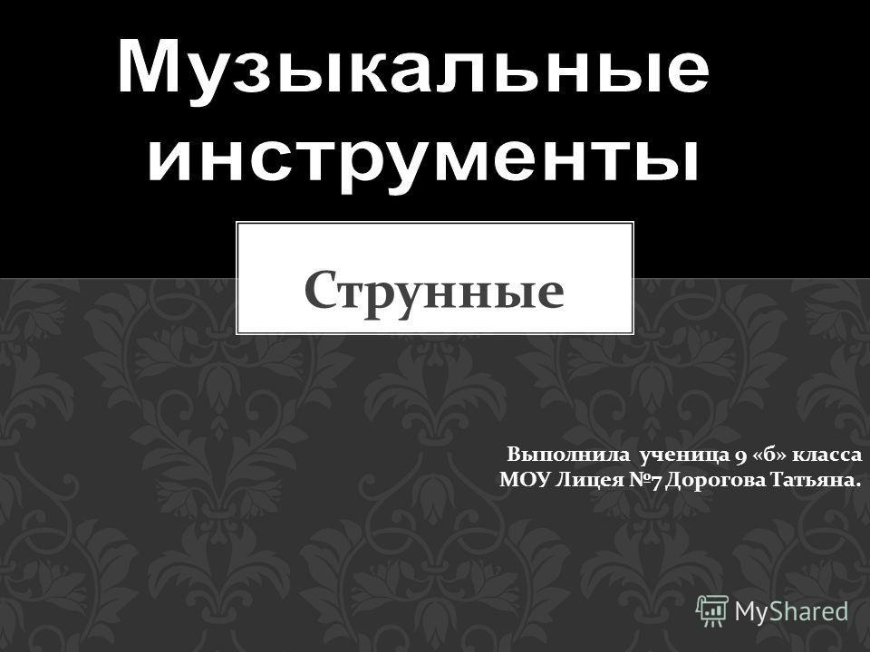 Струнные Выполнила ученица 9 «б» класса МОУ Лицея 7 Дорогова Татьяна.