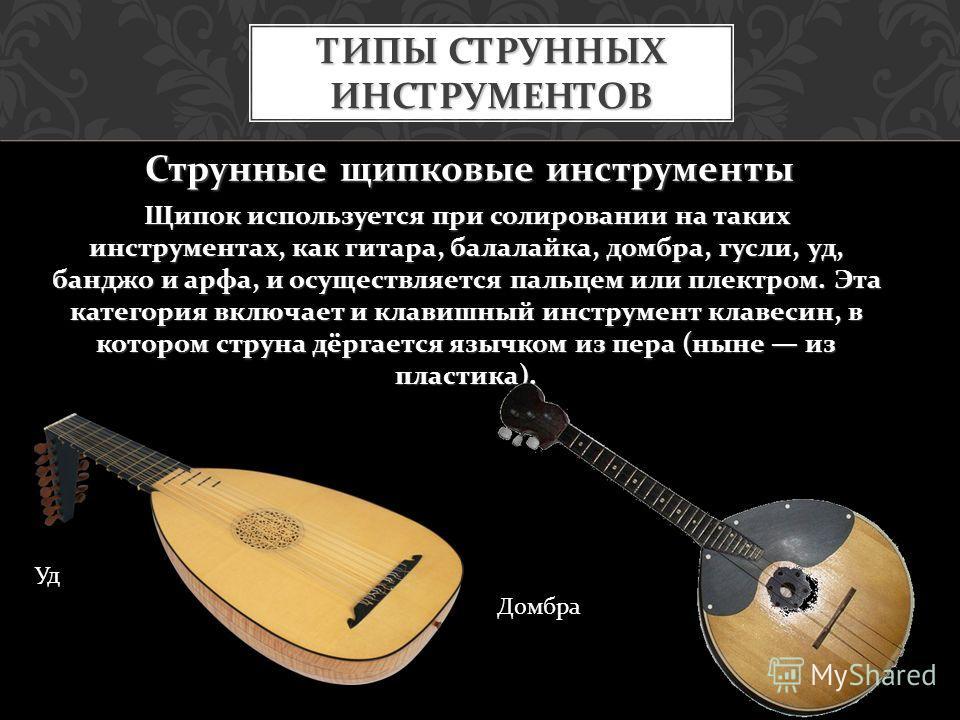 Струнные щипковые инструменты Щипок используется при солировании на таких инструментах, как гитара, балалайка, домбра, гусли, уд, банджо и арфа, и осуществляется пальцем или плектром. Эта категория включает и клавишный инструмент клавесин, в котором