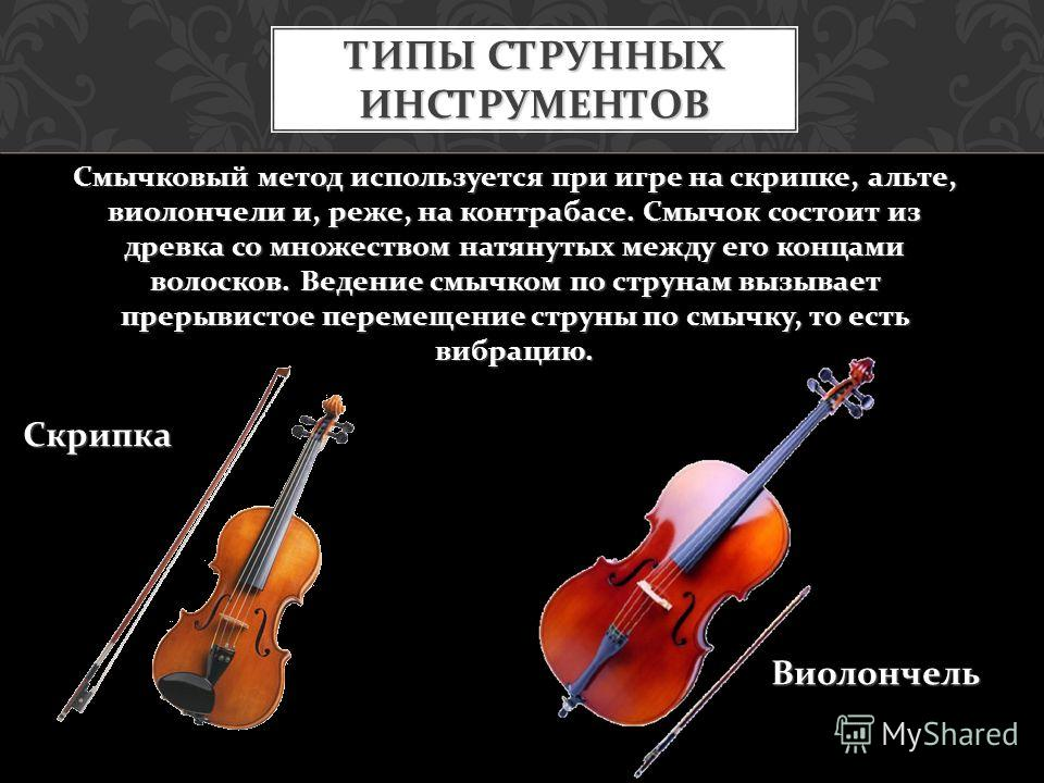 Смычковый метод используется при игре на скрипке, альте, виолончели и, реже, на контрабасе. Смычок состоит из древка со множеством натянутых между его концами волосков. Ведение смычком по струнам вызывает прерывистое перемещение струны по смычку, то