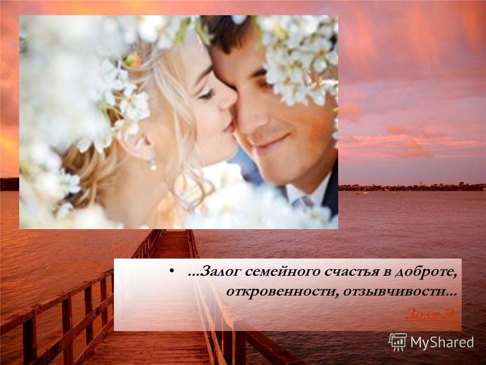 ...Залог семейного счастья в доброте, откровенности, отзывчивости... Золя Э.