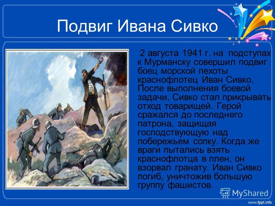 Подвиг Ивана Сивко 2 августа 1941 г. на подступах к Мурманску совершил подвиг боец морской пехоты краснофлотец Иван Сивко. После выполнения боевой задачи, Сивко стал прикрывать отход товарищей. Герой сражался до последнего патрона, защищая господству