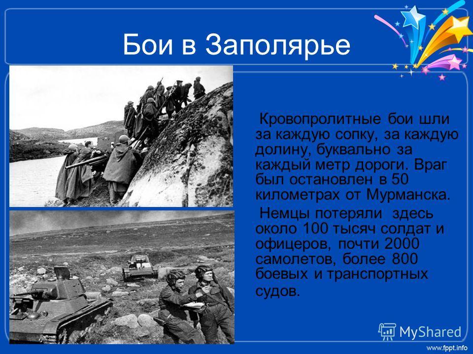 Бои в Заполярье Кровопролитные бои шли за каждую сопку, за каждую долину, буквально за каждый метр дороги. Враг был остановлен в 50 километрах от Мурманска. Немцы потеряли здесь около 100 тысяч солдат и офицеров, почти 2000 самолетов, более 800 боевы