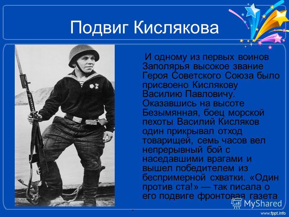 Подвиг Кислякова И одному из первых воинов Заполярья высокое звание Героя Советского Союза было присвоено Кислякову Василию Павловичу. Оказавшись на высоте Безымянная, боец морской пехоты Василий Кисляков один прикрывал отход товарищей, семь часов ве