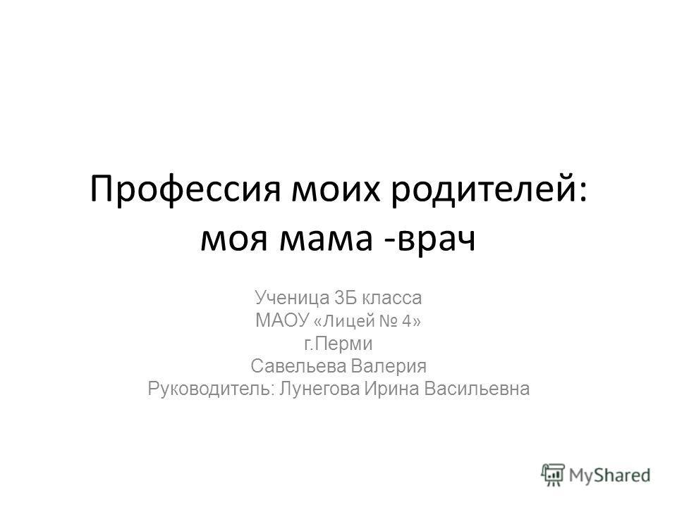 Профессия моих родителей: моя мама -врач Ученица 3Б класса МАОУ «Лицей 4» г.Перми Савельева Валерия Руководитель: Лунегова Ирина Васильевна