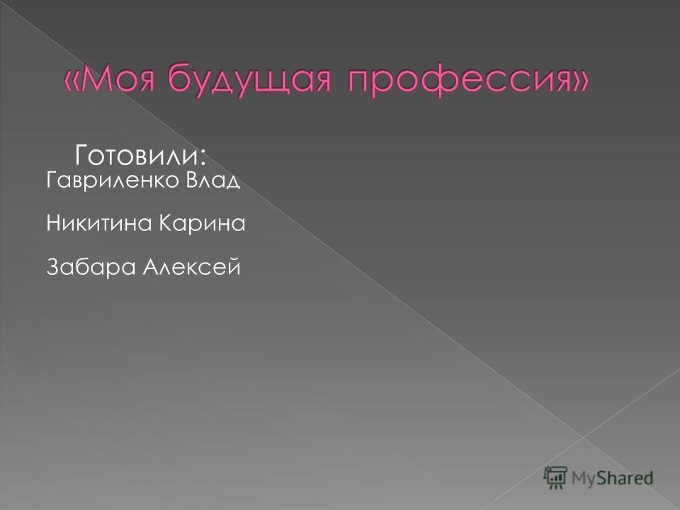 Готовили: Гавриленко Влад Никитина Карина Забара Алексей